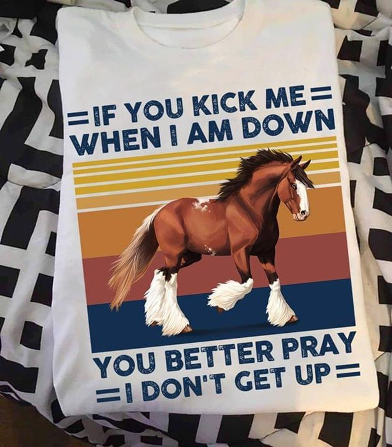 If You Kick Me When I Am Down You Better Pray I Don'T Get Up Horse Vintage White T Shirt Men And Women S-6XL Cotton
