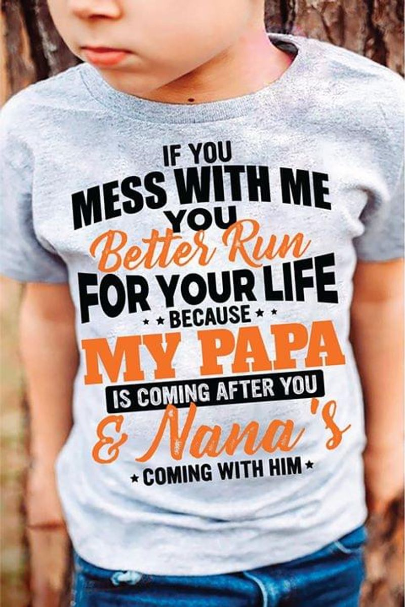 If You Mess With Me You Better Run For Your Life Because My Papa Is Coming After You Nana Gray T Shirt Men/ Woman S-6XL Cotton