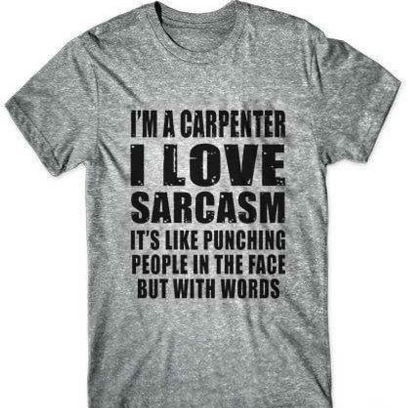 Im A Carpenter I Love Sarcasm It's Like Punching People In The Face But With Words  T-Shirt Grey A5
