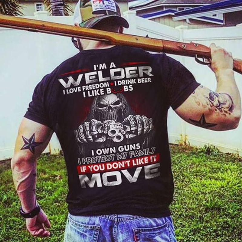 Im A Welder I Love Freedom I Drink Beer I Like Boobs I Own Guns I Protect My Family If You Dont Like It Move Tshirt Black A2