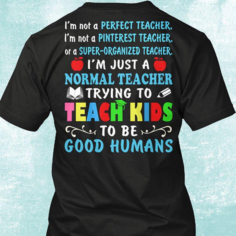 Im Not A Perfect Teacher Im Not A Pinterest Teacher Or A Super Organized Teacher Im Just A Normal Teacher Trying To Teach Kids To Be God Humans T Shirt Black A4