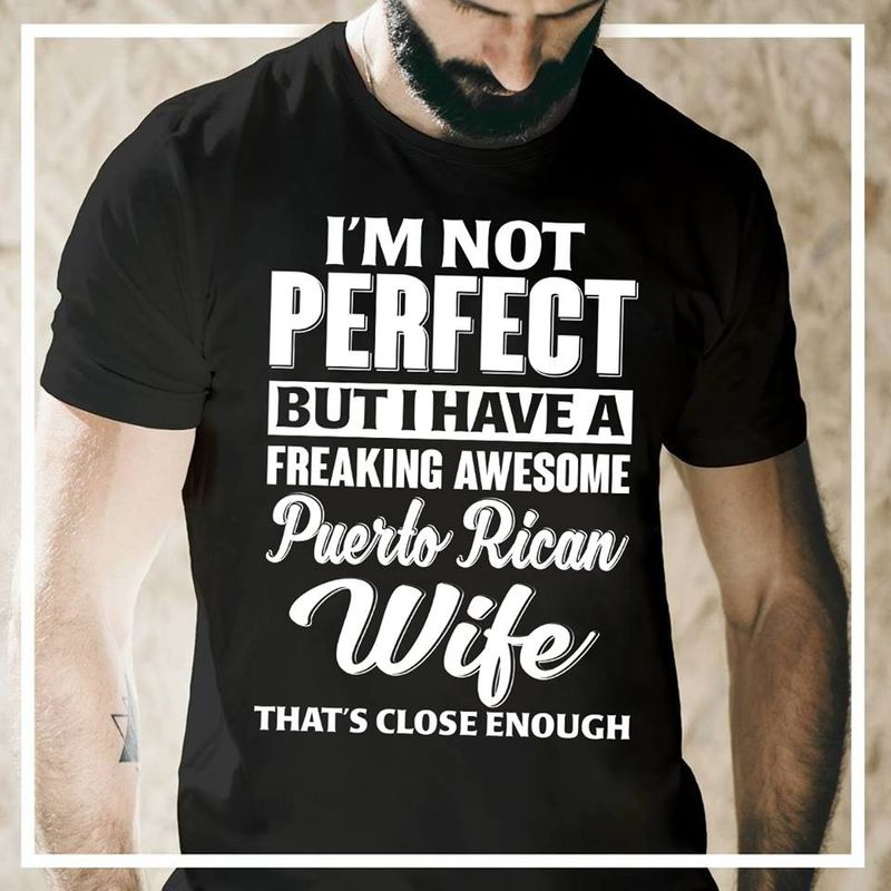Im Not Perfect But I Have A Freaking Awesome Puerto Rican Wife Thats Close Enough T-shirt Black B7
