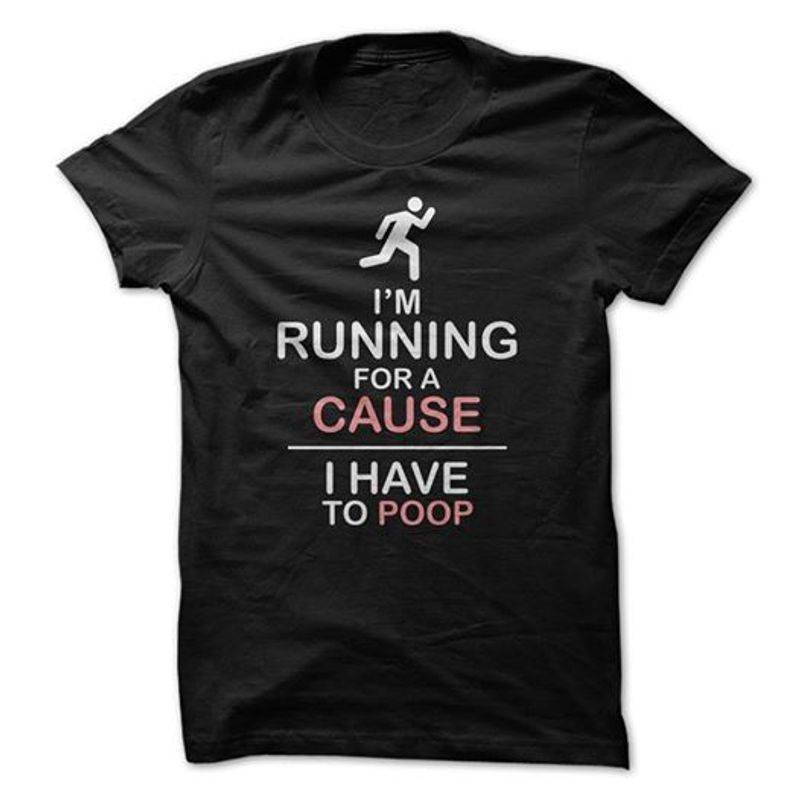 Im Running For A Cause I Have To Poop It T-shirt Black B7