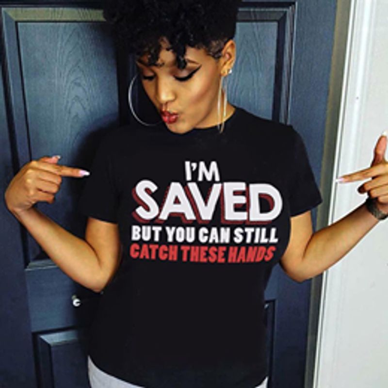 Im Saved But You Can Still Catch These Hands T Shirt Black A3