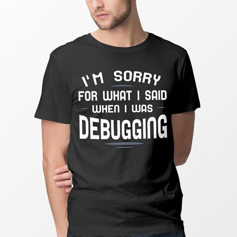 Im Sorry For What I Said When I Was Debugging T-shirt Black A4