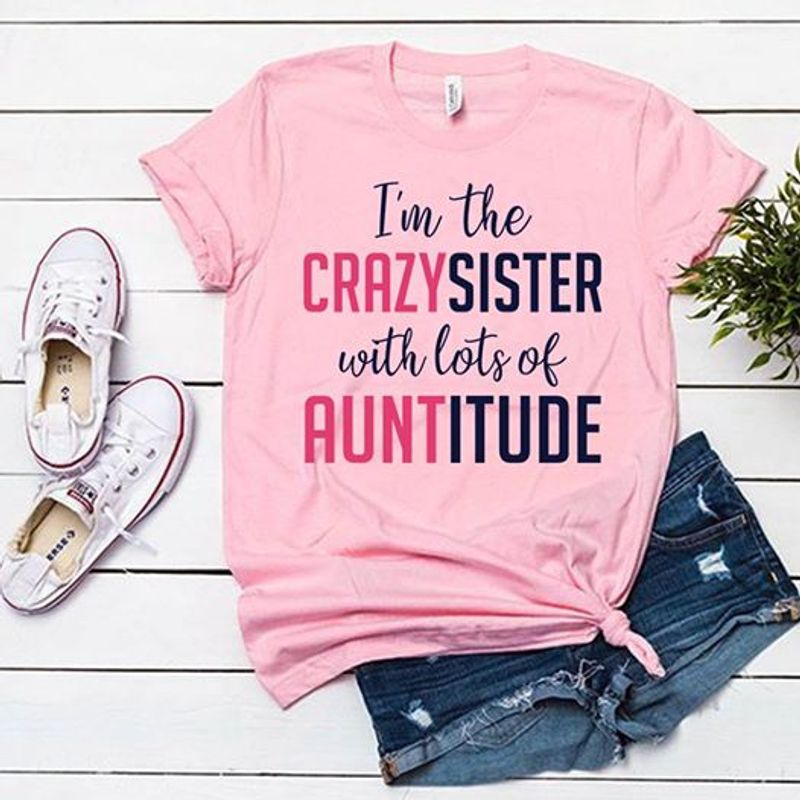 Im The Crazy Sister With Lots Of Auntitude T Shirt Pink A3