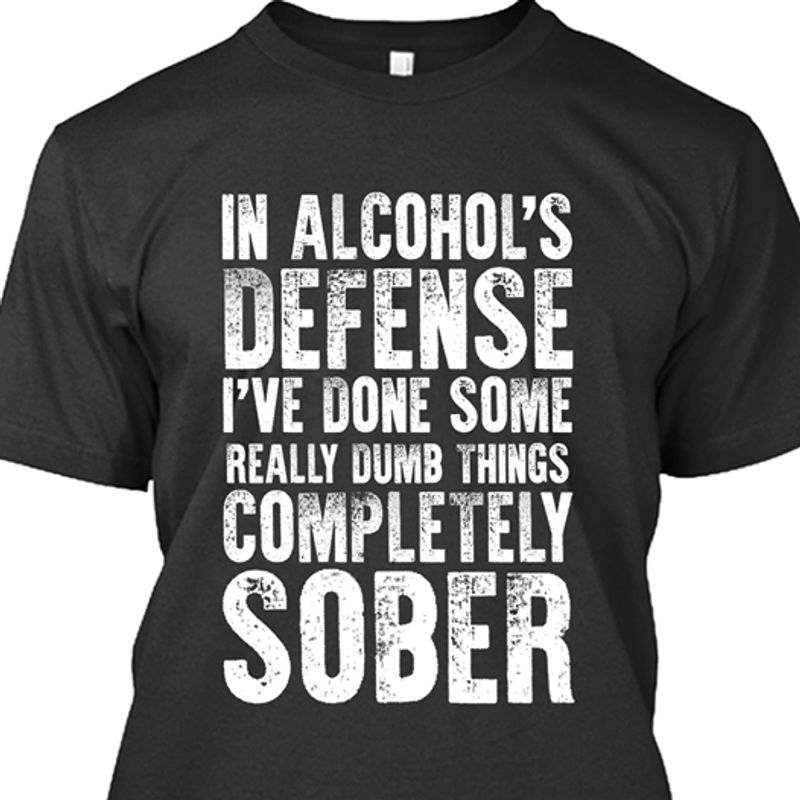 In Alcohols Defense Ive Done Some Really Dumb Things T-shirt Black B7