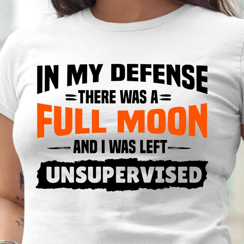 In Mu Defense There Was A Full Moon And I Was Left Unsupervised White White T Shirt Men And Women S-6XL Cotton