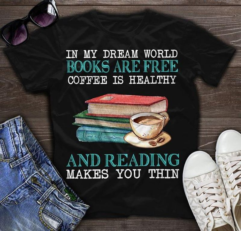 In My Dream World Books Are Free Coffee Is Healthy And Reading Makes Thin Black T Shirt Men/ Woman S-6XL Cotton