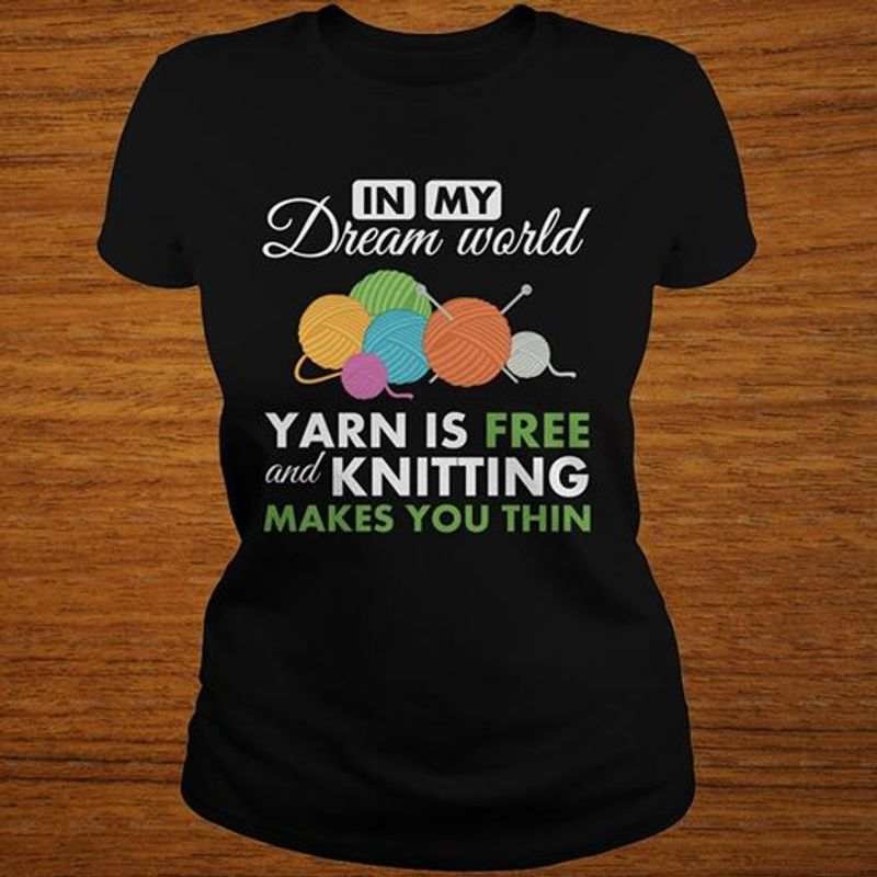 In My Dream World Yarn Is Free And Knitting Makes You Thin T Shirt Black  A8