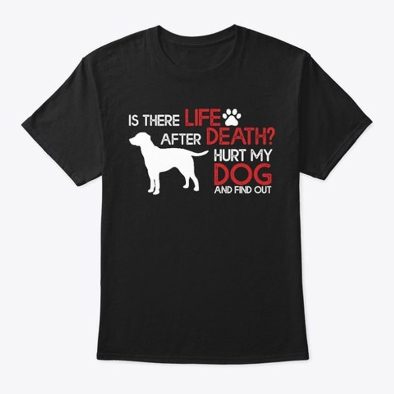 Is There Life After Death Hurt My Dog And Find Out White Dog   T-shirt Black B5