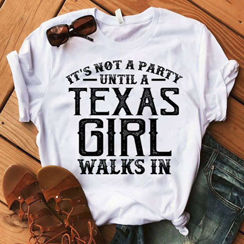 It Is Not A Party Until A Texas Girl Walks In  T Shirt White B1