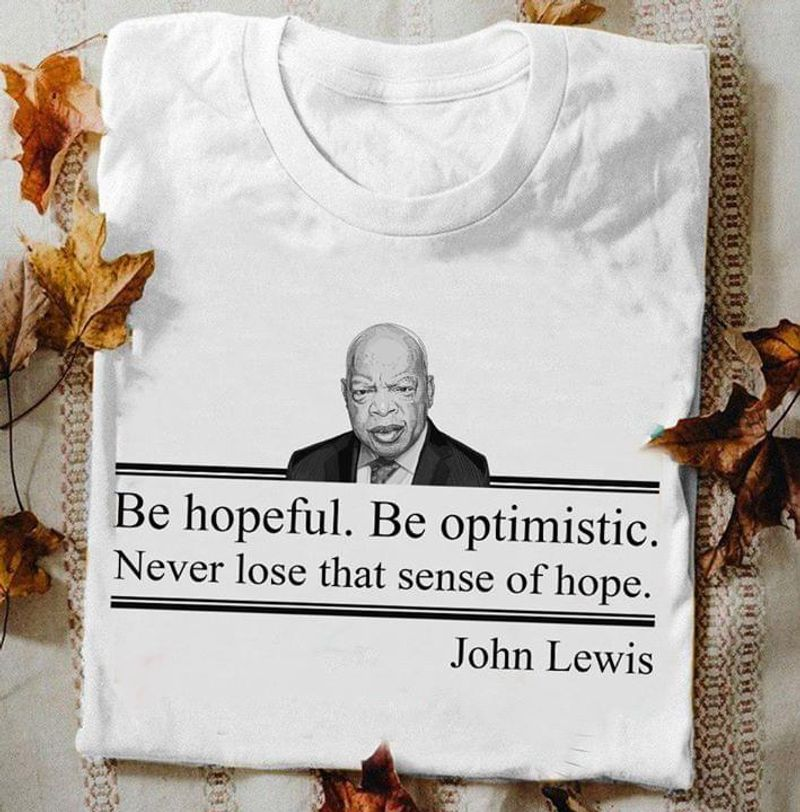 John Lewis Be Hopeful Be Optimistic Inspiration Quote White White T Shirt Men And Women S-6XL Cotton