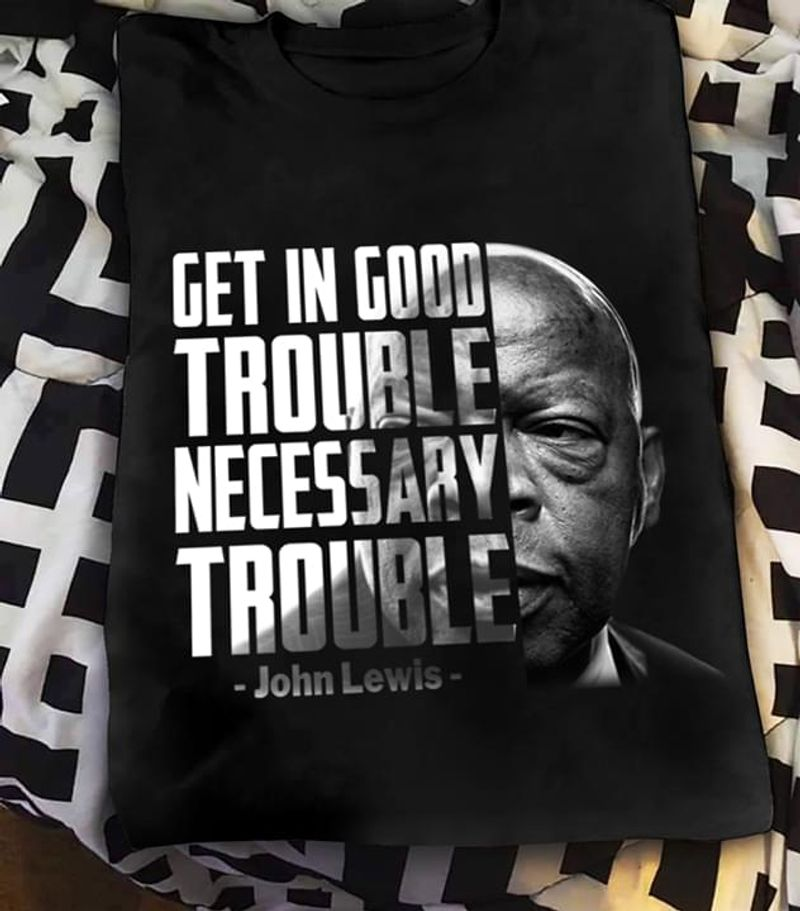 John Lewis Quote Get In Good Trouble Necessary Trouble Black T Shirt Men And Women S-6XL Cotton