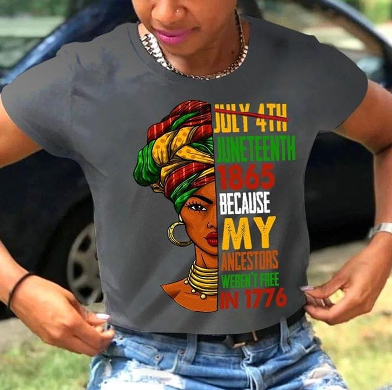 July 4th Juneteenth 1865 Because My Ancestors Weren't Free In 1776 Black Woman Awesome Gift For Black People Gray T Shirt S-6xl Mens And Women Clothing