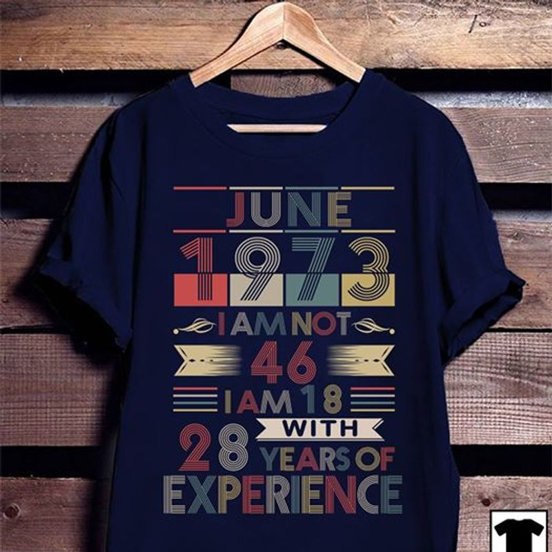 June 1973 I Am Not 46 I Am 18 With 28 Years Of Experience T-shirt Navy A2