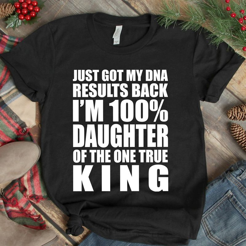Just Got My Dna Results Back I Am 100 Percent Daughter Of The One True King T-shirt Black C2
