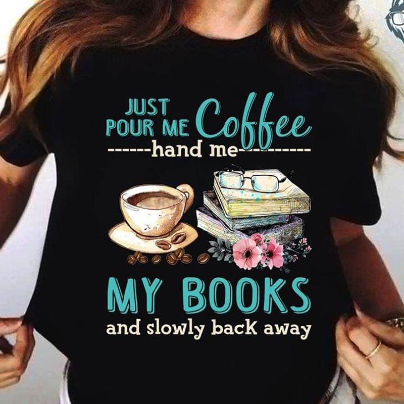 Just Pour Me Coffee Hand Me My Books And Slowly Back Away Black T Shirt Men/ Woman S-6XL Cotton