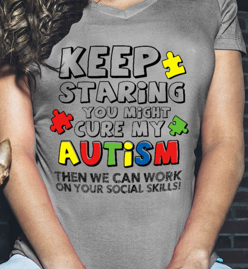 Keep Staring You Might Cure My Autism Then We Can Work On Your Social Skills Gray Shirt B7