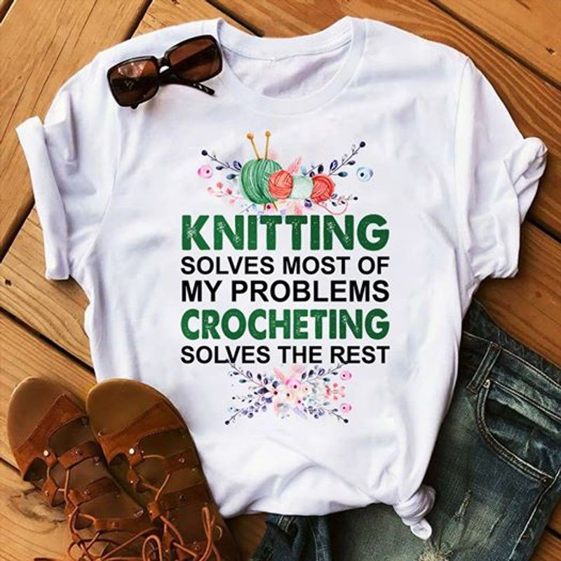Knitting Soloves Most Of My Problems Crocheting Solves The Rest   T Shirt White B1