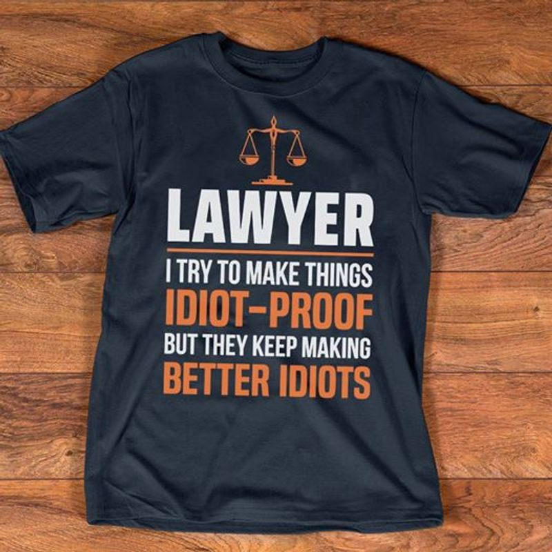 Lawyer I Try To Make Things Idiot Proof But They Keep Making Better Idiots T-shirt Black A8