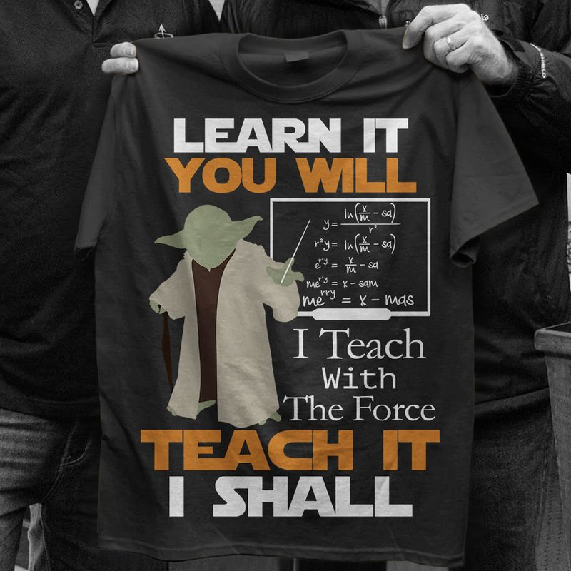 Learn It You Will I Teach With The Force Teach It I Shall  T-shirt Black B1