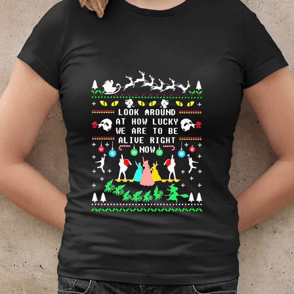 Look Around At How Lucky We Are To Be Alive Right Now Ugly Christmas T-shirt