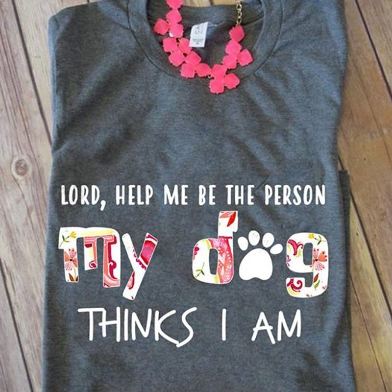 Lord Help Me Be The Person My Dog Think I Am  T-Shirt Grey A8