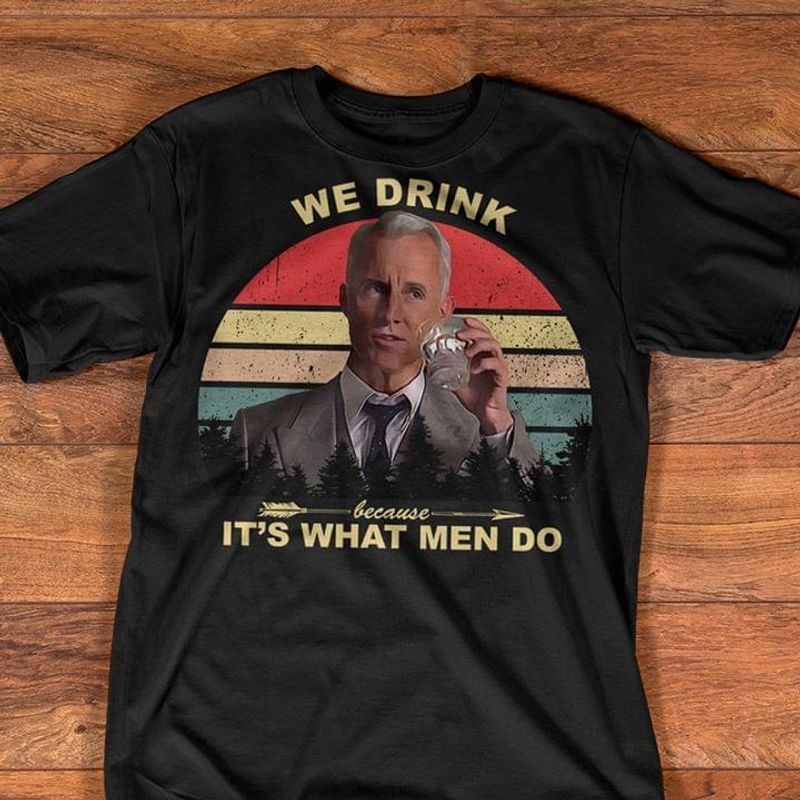 Mad Man Series Roger Sterling Quote We Drink Because It'S What Men Do Black T Shirt Men And Women S-6XL Cotton