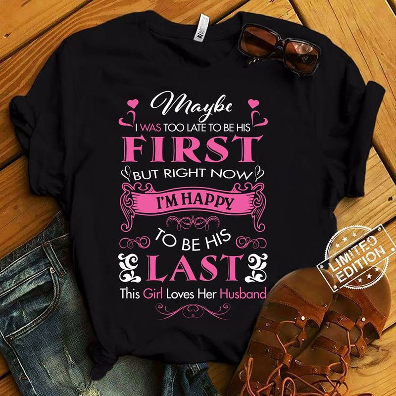 Maybe Was Too Late To Be His First I Am Happy To Be His Last This Girl Loves Her Husband  T-shirt Black B1