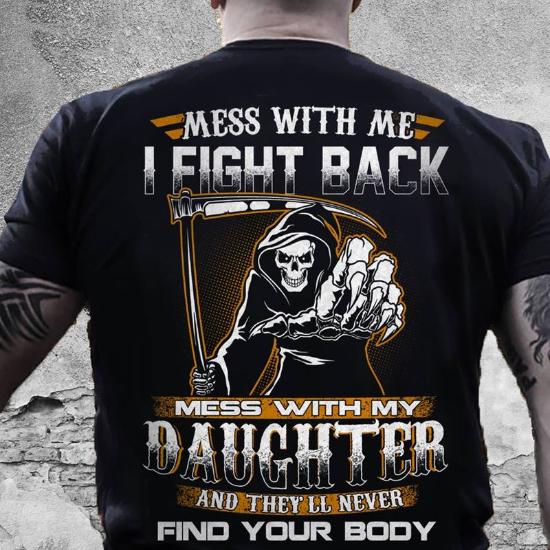 Mess With Me I Fight Back Mess With My Daughter And They Will Never Find Your Body T-shirt Black C2