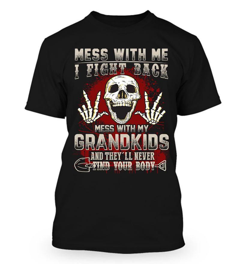 Mess With Me I Fight Back Mess With My Grandkids And Theyll Never Find Your Body  T-shirt Black B1
