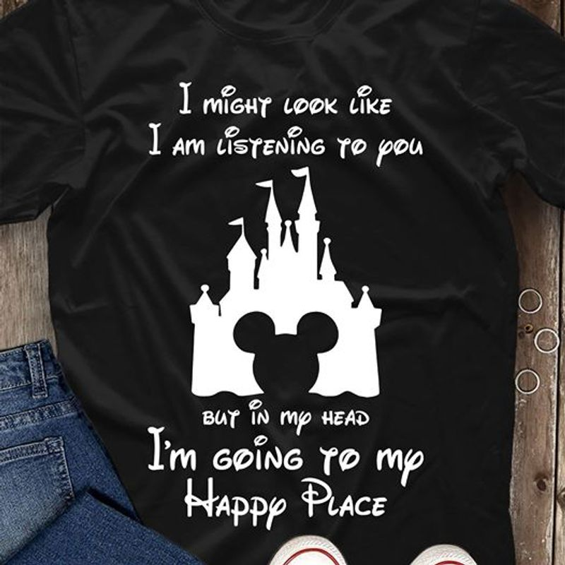 Mickey Disney I Might Look Like I Am Listening To You But In My Head Im Going To My Happy Place T Shirt Black