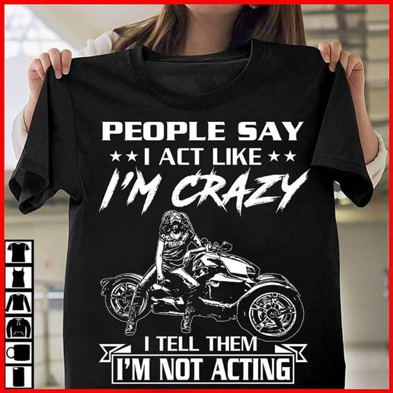 Motorcycle People Say I Act Like I'm Crazy T-Shirt Funny Biker Quote Shirt Bikers Gift Black T Shirt Men And Women S-6XL Cotton