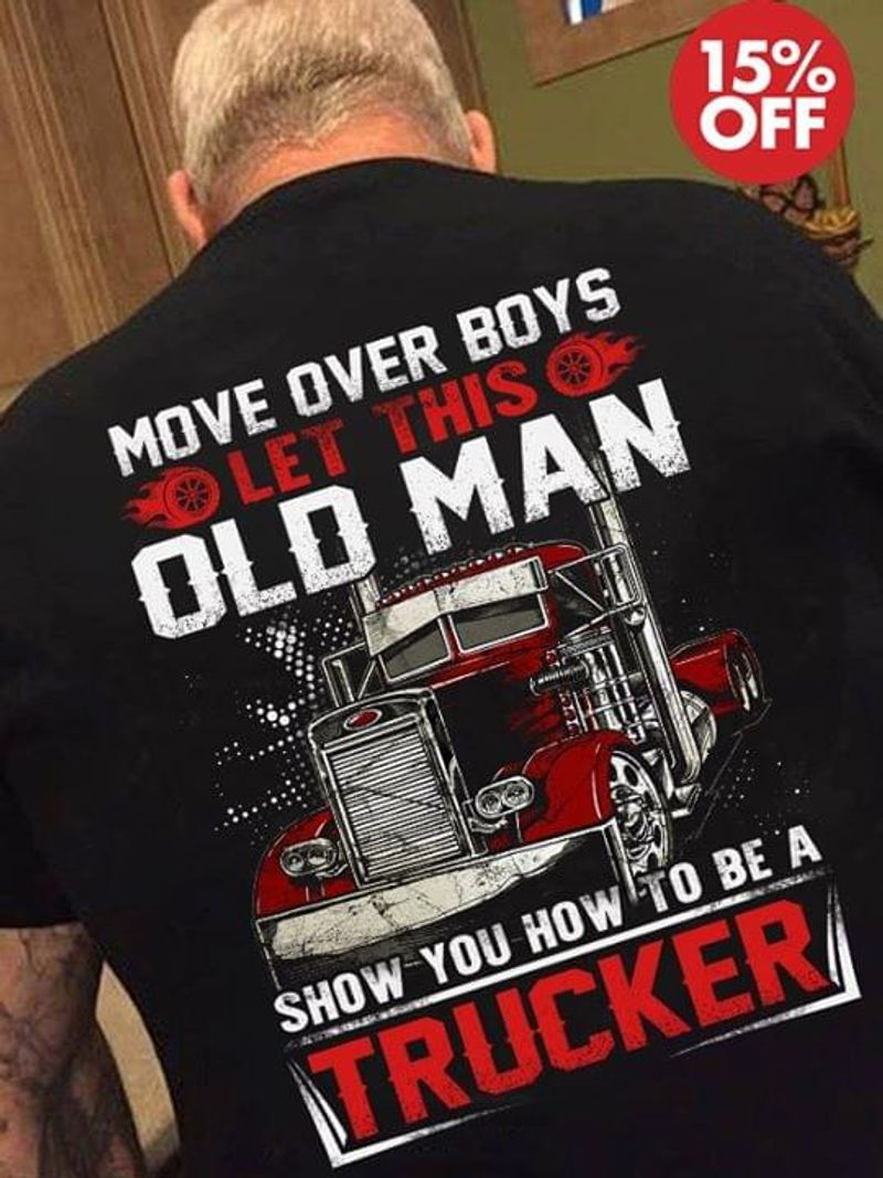 Mover Over Boys Let This Old Man Show You How To Be A Trucker Black  T Shirt Men/ Woman S-6XL Cotton