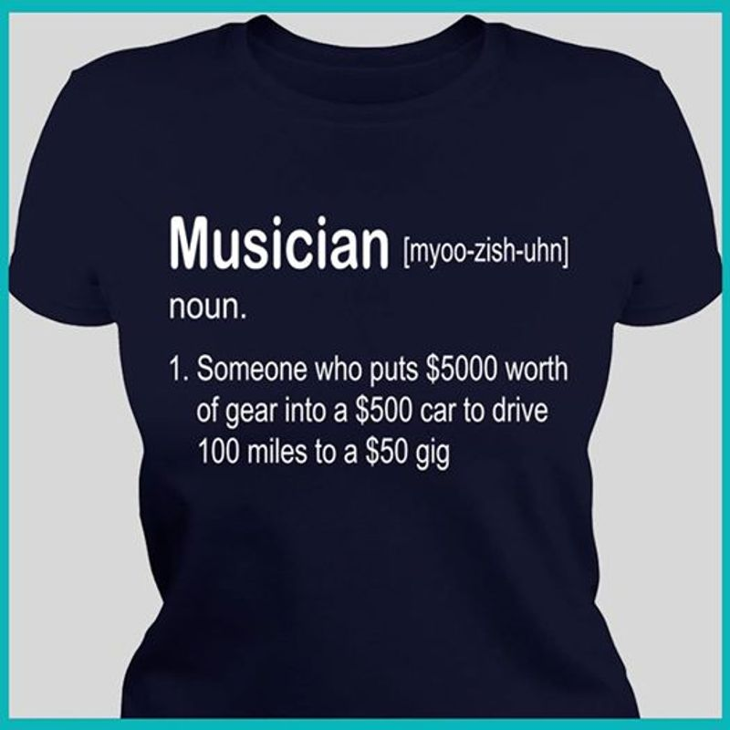 Musician 1 Someone Who Puts 500 Worth Of Gear Into A 500 Car To Drive 100 Miles To A 50 Gig T-shirt Black A2