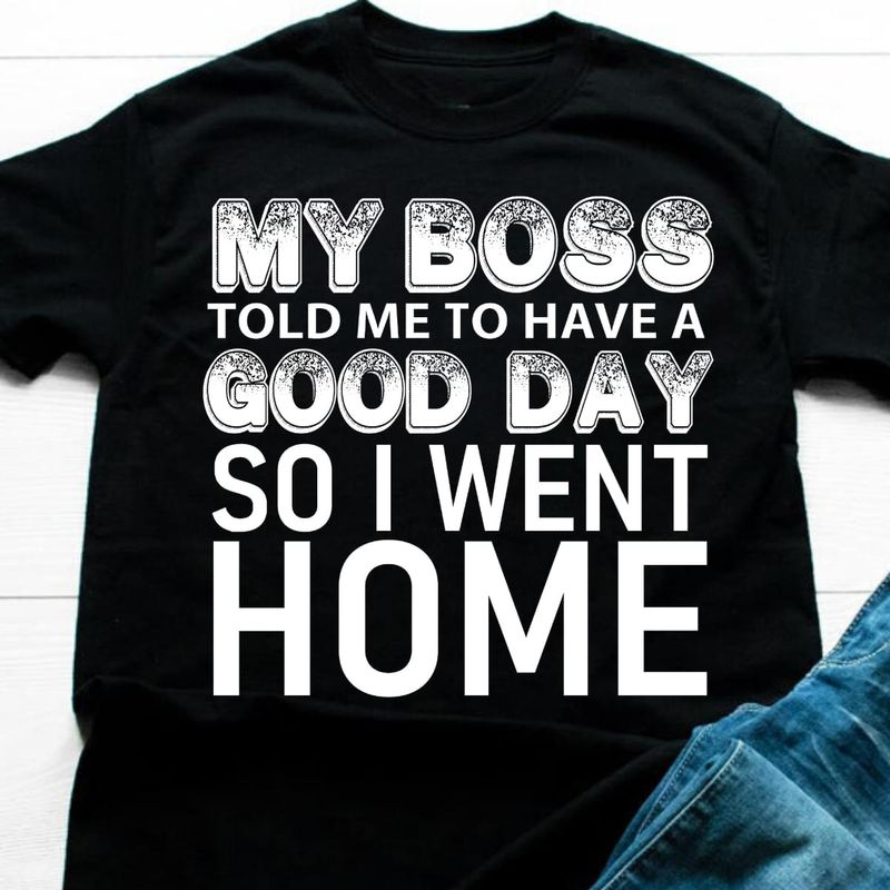 My Boss Told Me To Have A Good Day So I Went Home Funny Black T Shirt Men And Women S-6XL Cotton