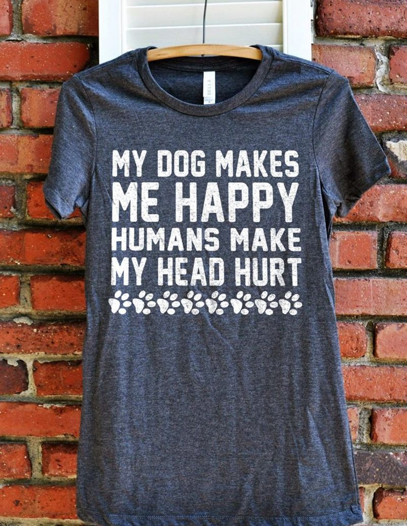 My Dog Makes Me Happy Humans Make My Head Hurt Dog Paws T Shirt Grey B5