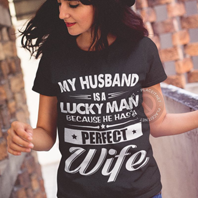 My Husband Is A Lucky Man Because He Has A Perfect Wife T Shirt Black A8