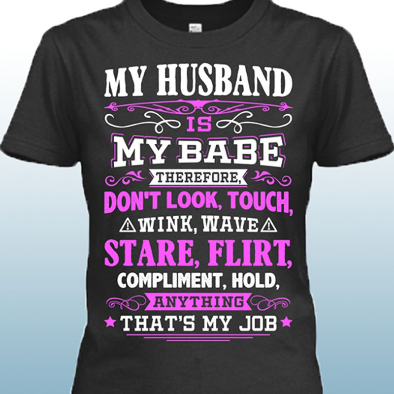 My Husband Is My Babe Therefore Dont Look Touch Wink Wave Stare Flirt Compliment Hold Anything Thats My Job T-shirt Black A2