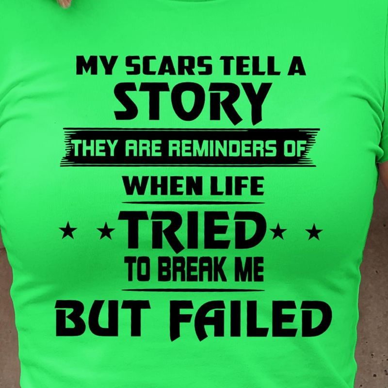 My Scars Tell A Story They Are Reminders Of When Life Tried To Break Me But Failed T Shirt S-6XL Mens And Women Clothing