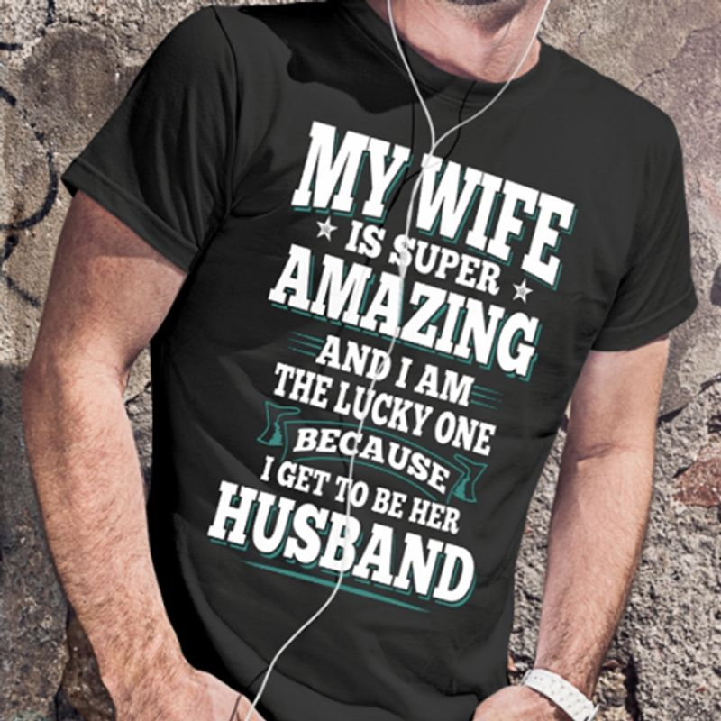 My Wife Is Super Amazing And I Am The Lucky One Because I Get To Be Her Husband  T-shirt Black A5