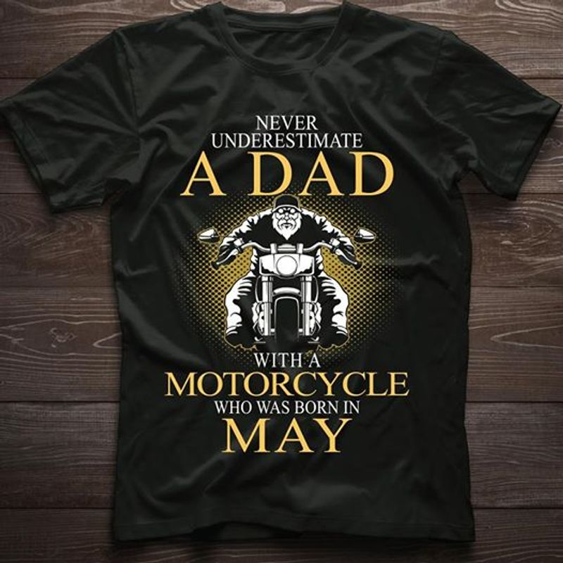 Never Underestimate A Dad With A Motorcycle Who Was Born In May T Shirt Black A8