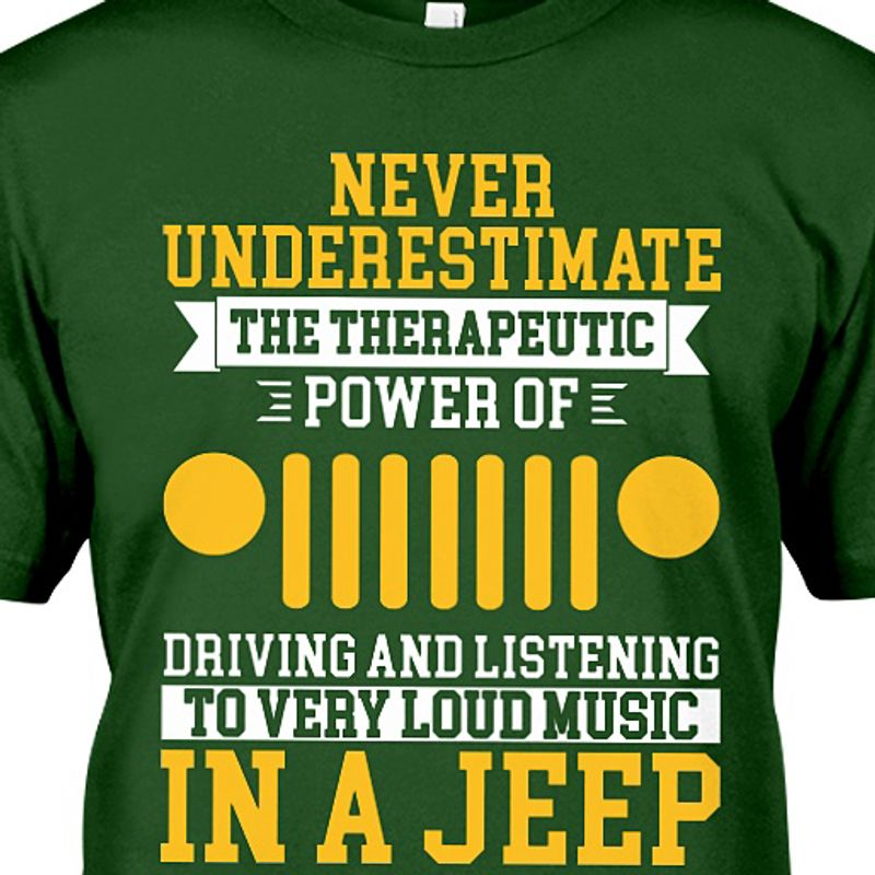 Never Underestimate The Therapeutic Power Of Driving And Listening To Very Loud Music In A Jeep T-shirt Green C2