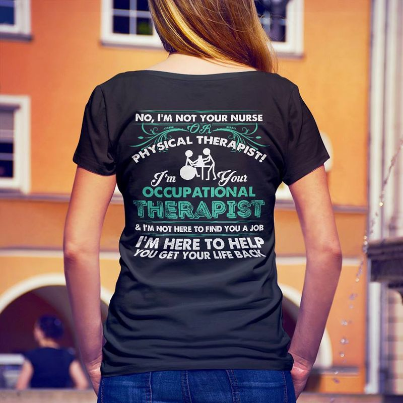 No I Am Not Your Nurse Or Physical Therapist I Am Your Occupational Therapist I Am Here To Help You Get Your Life Back T-shirt Black C2