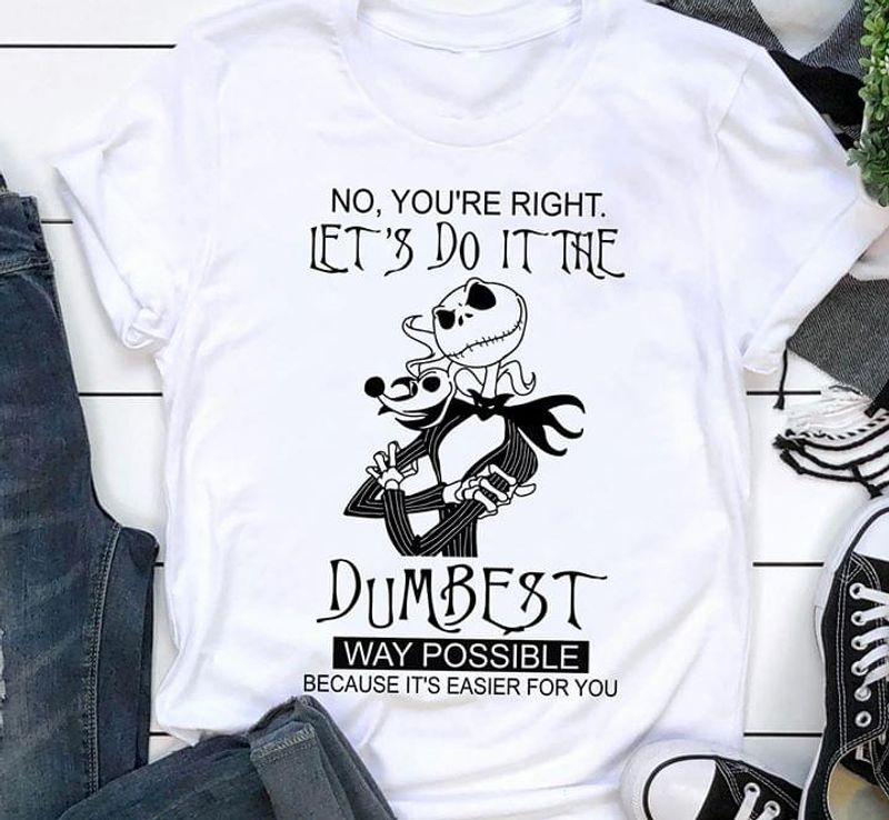 No You Are Right Let'S Do It The Dumbest Way Possible Because It'S Easier White T Shirt Men And Women S-6XL Cotton