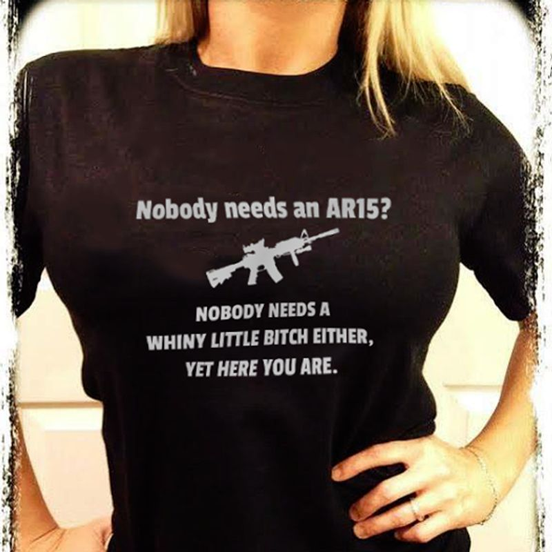 Nobody Needs An Ar15 Nobody Needs A Whiny Little Bitch Either Yet Here You Are T-shirt Black B4