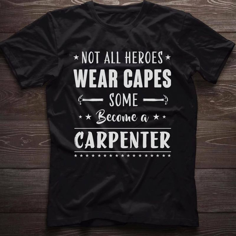 Not All Heroes Wear Caoes Some Become A Carpenter T Shirt Black A2