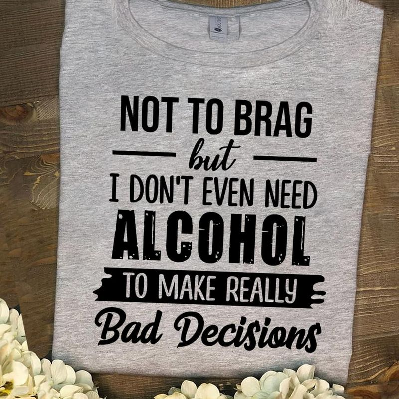 Not To Brag But I Don't Even Need Alcohol To Make Really Bad Decisions Sport Grey T Shirt Men/ Woman S-6XL Cotton
