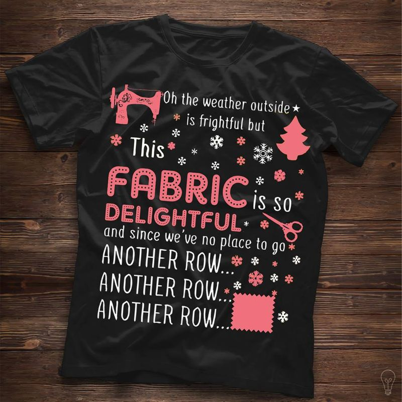 Oh The Weather Outside Is Frightful But This Fabric Is So Delightful And Since We Re No Place To Go Another Row T-shirt Black A8